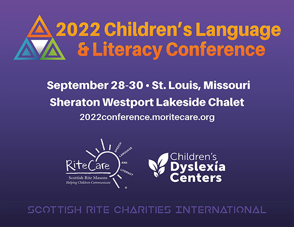 2022 Children's Language & Literacy Conference. September 28–30. St. Louis, Missouri. Sheraton Westport Lakeside Chalet. 2022conference.moritecare.org. Logos of the RiteCare Scottish Rite Childhood Language Program and the Children's Dyslexia Centers, respectively. Scottish Rite Charities International.